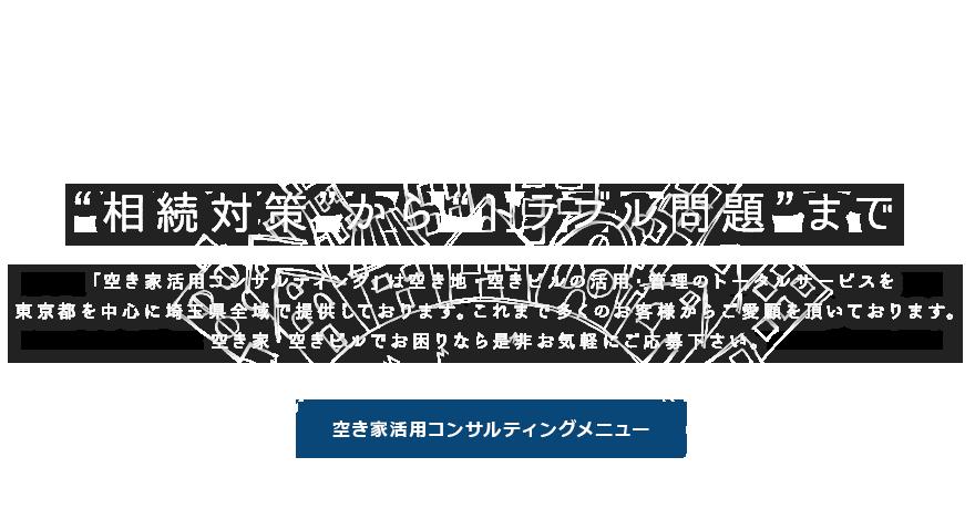 """""""相続対策""""から""""トラブル問題""""まで 「空き家活用コンサルティング」は空き地・空きビルの活用・管理のトータルサービスを東京都を中心に埼玉県全域で提供しております。これまで多くのお客様からご愛顧を頂いております。空き家・空きビルでお困りなら是非お気軽にご応募下さい。"""
